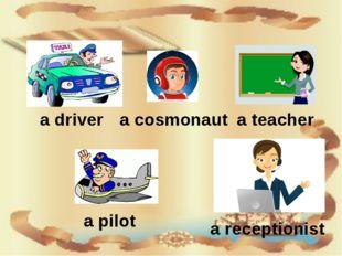 a driver a cosmonaut a teacher a pilot a receptionist