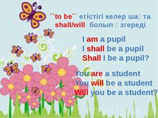 ``to be`` етістігі келер шақта shall/will болып өзгереді I am a pupil I shall