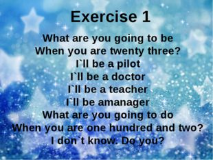 Exercise 1 What are you going to be When you are twenty three? I`ll be a pilo