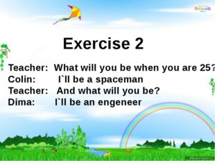 Exercise 2 Teacher: What will you be when you are 25? Colin: I`ll be a spacem