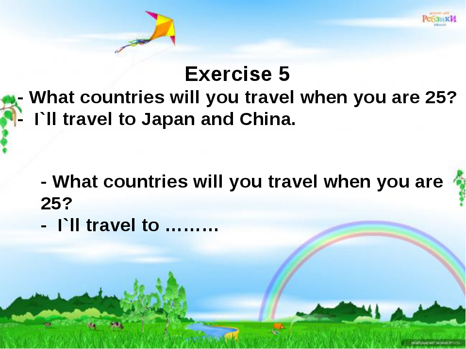 Exercise 5 - What countries will you travel when you are 25? - I`ll travel to...