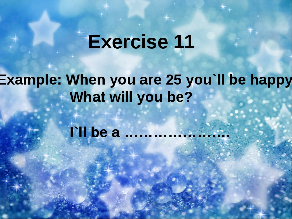 Exercise 11 Example: When you are 25 you`ll be happy What will you be? I`ll b...