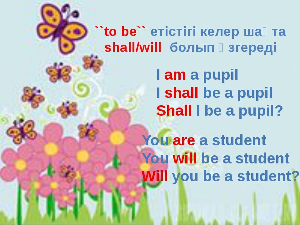``to be`` етістігі келер шақта shall/will болып өзгереді I am a pupil I shall...