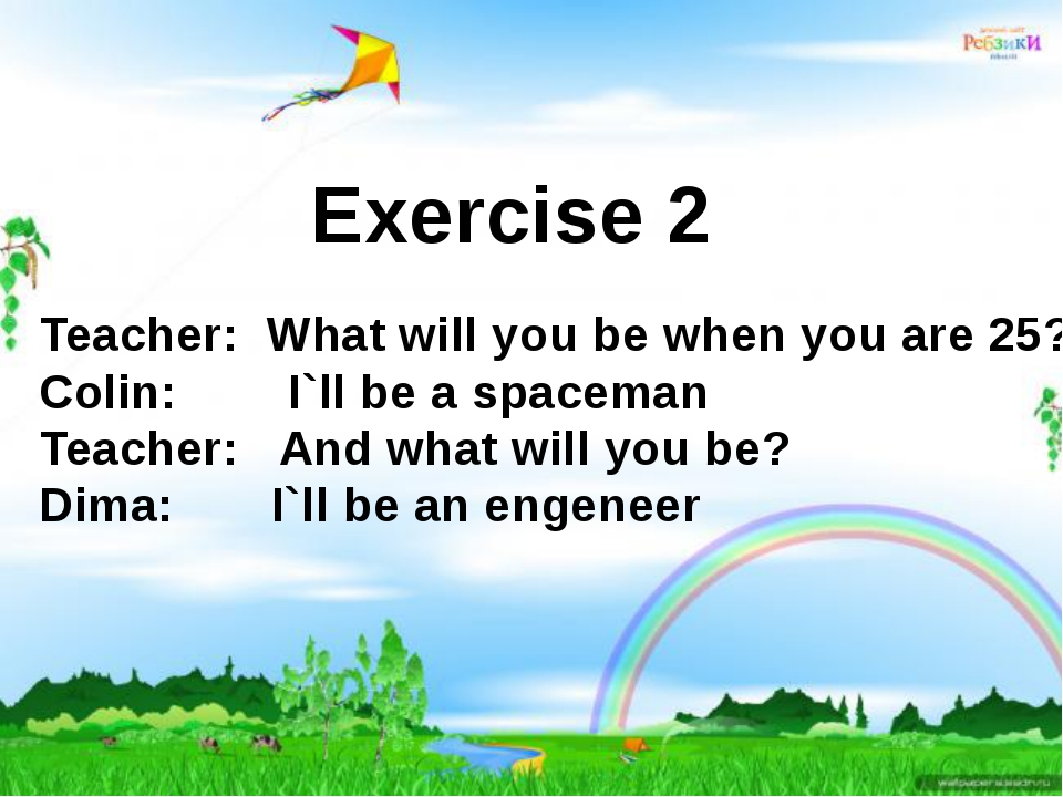 Exercise 2 Teacher: What will you be when you are 25? Colin: I`ll be a spacem...