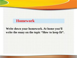 "Write down your homework. At home you'll write the essay on the topic ""How to"