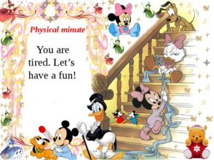 Physical minute You are tired. Let's have a fun!
