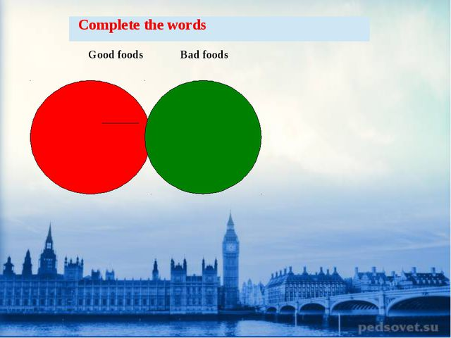 Good foods Bad foods  Complete the words