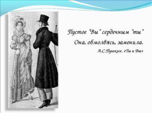 """Пустое """"Вы"""" сердечным """"ты"""" Она, обмолвясь, заменила. А.С.Пушкин. «Ты и Вы»"""