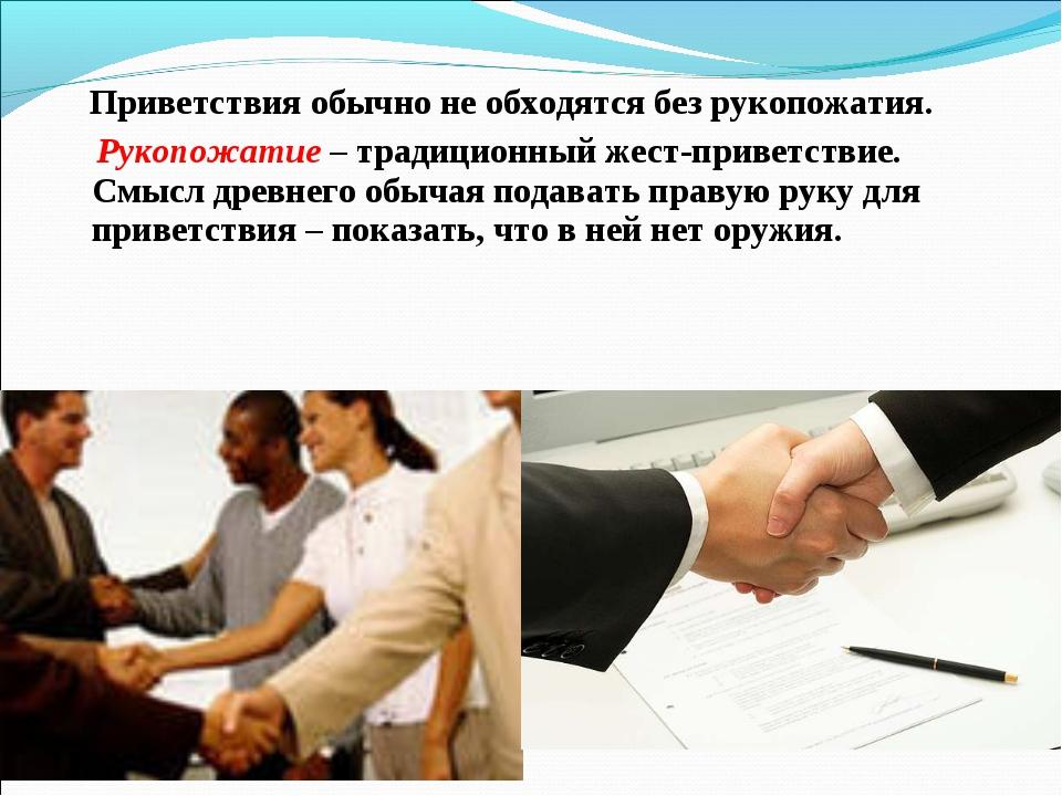 Приветствия обычно не обходятся без рукопожатия. Рукопожатие – традиционный...