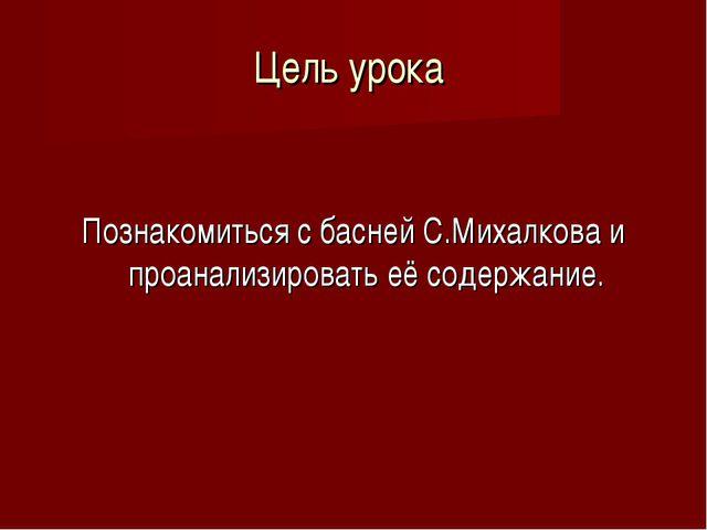 Цель урока Познакомиться с басней С.Михалкова и проанализировать её содержание.