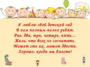Я люблю свой детский сад В нем полным-полно ребят. Раз, два, три, четыре, пят