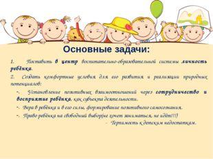 Основные задачи: Поставить в центр воспитательно-образовательной системы личн