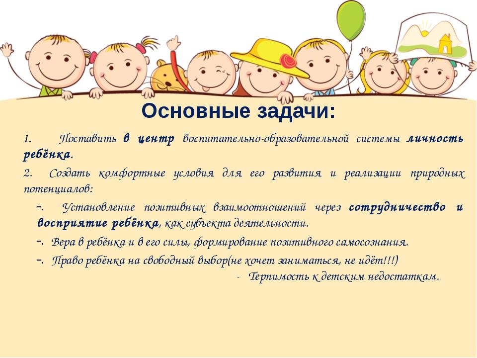 Основные задачи: Поставить в центр воспитательно-образовательной системы личн...