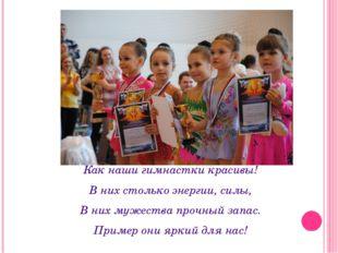 Как наши гимнастки красивы! В них столько энергии, силы, В них мужества прочн