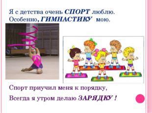 Я с детства очень СПОРТ люблю. Особенно, ГИМНАСТИКУ мою. Спорт приучил меня к
