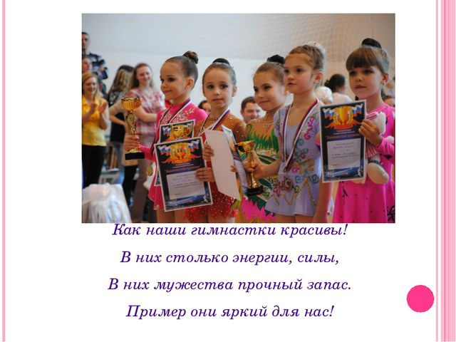Как наши гимнастки красивы! В них столько энергии, силы, В них мужества прочн...