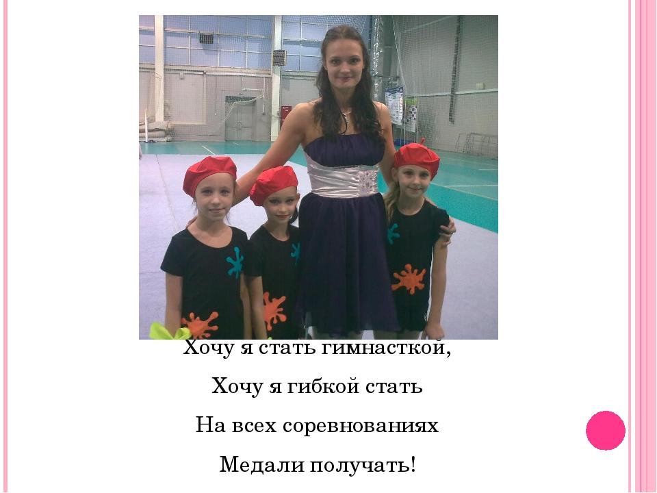 Хочу я стать гимнасткой, Хочу я гибкой стать На всех соревнованиях Медали пол...