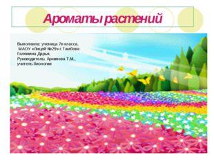 Ароматы растений Выполнила: ученица 7в класса, МАОУ «Лицей №29» г.Тамбова Гал