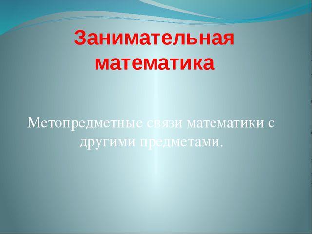 Занимательная математика Метопредметные связи математики с другими предметами.