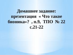 Домашнее задание: презентация « Что такое бионика»? , п.9, ТПО № 22 с.21-22