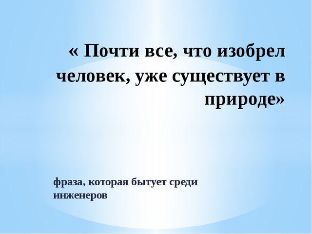 фраза, которая бытует среди инженеров « Почти все, что изобрел человек, уже с...