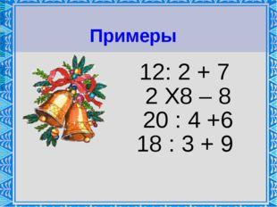 12: 2 + 7 2 Х8 – 8 20 : 4 +6 18 : 3 + 9 Примеры
