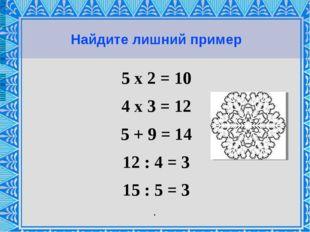 Найдите лишний пример 5 х 2 = 10 4 х 3 = 12 5 + 9 = 14 12 : 4 = 3 15 : 5 = 3 .
