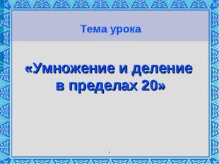Тема урока «Умножение и деление в пределах 20» .