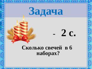 Задача - 2 с. Сколько свечей в 6 наборах?