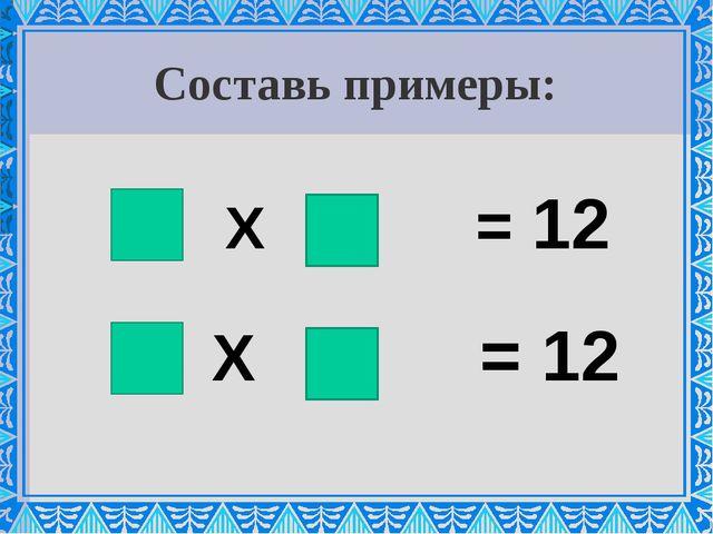 Составь примеры: Х = 12 Х = 12