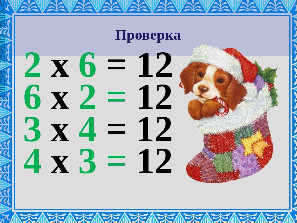 Проверка 2 х 6 = 12 6 х 2 = 12 3 х 4 = 12 4 х 3 = 12