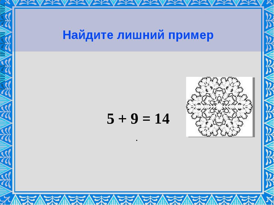 Найдите лишний пример 5 + 9 = 14 .