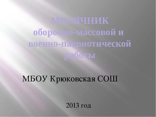 МЕСЯЧНИК оборонно-массовой и военно-патриотической работы МБОУ Крюковская СОШ...