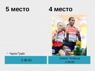 5 место 4 место 3.39.43 Хомию Тесфаце 3.39.08 Чарли Грайс