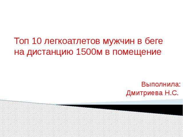 Топ 10 легкоатлетов мужчин в беге на дистанцию 1500м в помещение Выполнила: Д...