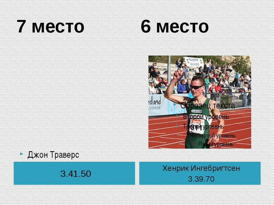 7 место 6 место 3.41.50 Хенрик Ингебригтсен 3.39.70 Джон Траверс