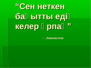 """""""Сен неткен бақытты едің келер ұрпақ"""" Қ.Аманжолов"""