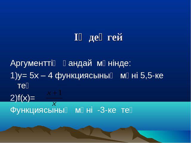 ІҮ деңгей Аргументтің қандай мәнінде: у= 5х – 4 функциясының мәні 5,5-ке тең...