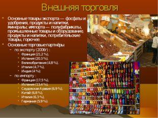 Внешняя торговля Основные товары экспорта — фосфаты и удобрения, продукты и н