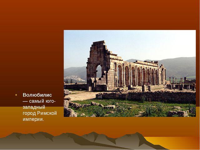 Волюбилис— самый юго-западный городРимской империи.
