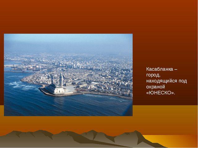 Касабланка – город, находящийся под охраной «ЮНЕСКО».