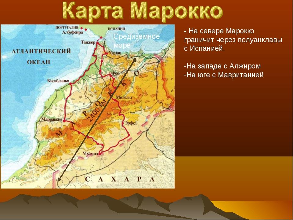 2400 км Средиземное море - На севере Марокко граничит через полуанклавы с Исп...