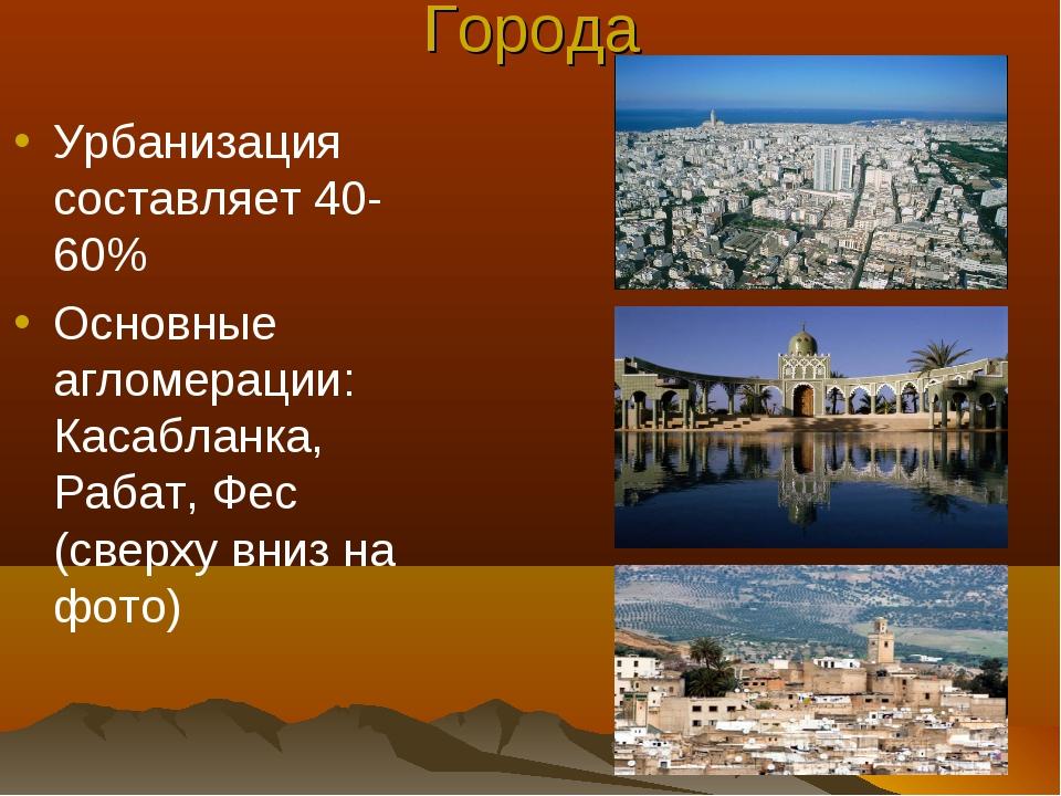 Города Урбанизация составляет 40-60% Основные агломерации: Касабланка, Рабат,...