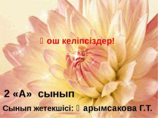 2 «А» сынып Сынып жетекшісі: Қарымсакова Г.Т. Қош келіпсіздер!