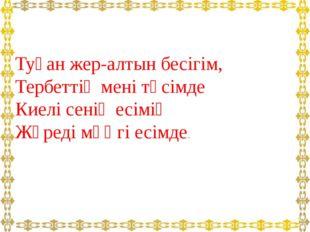 Туған жер-алтын бесігім, Тербеттің мені төсімде Киелі сенің есімің Жүреді мәң