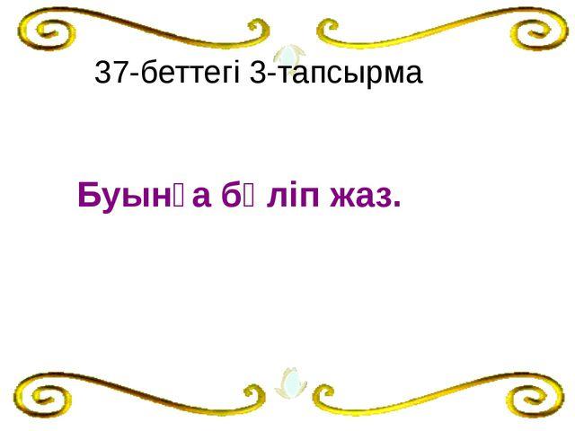 Буынға бөліп жаз.  37-беттегі 3-тапсырма