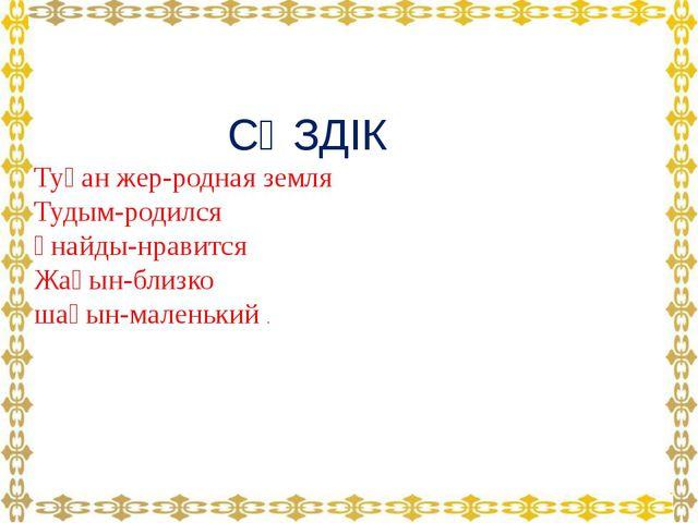 СӨЗДІК Туған жер-родная земля Тудым-родился ұнайды-нравится Жақын-близко шағ...
