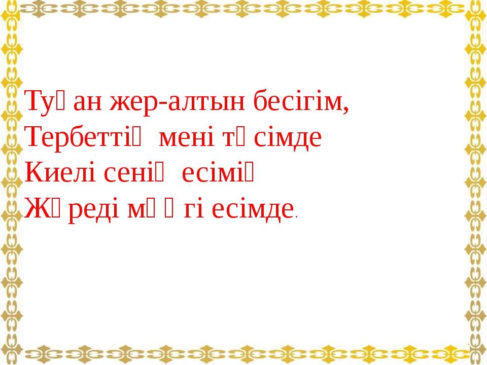 Туған жер-алтын бесігім, Тербеттің мені төсімде Киелі сенің есімің Жүреді мәң...
