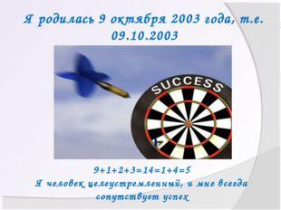 Я родилась 9 октября 2003 года, т.е. 09.10.2003 9+1+2+3=14=1+4=5 Я человек це