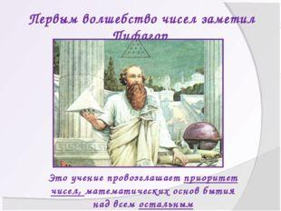 Первым волшебство чисел заметил Пифагор Это учение провозглашает приоритет чи